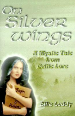 On Silver Wings: A Mystic Tale from Celtic Lore Elfie Leddy