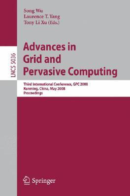 Advances In Grid And Pervasive Computing: Third International Conference, Gpc 2008, Kunming, China, May 25 28, 2008. Proceedings (Lecture Notes In Computer Science) Song Wu