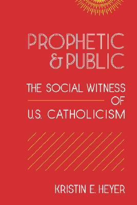 Prophetic and Public: The Social Witness of U.S. Catholicism  by  Kristin E. Heyer