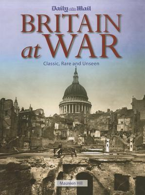 Britain at War: Classic, Rare and Unseen  by  Maureen Hill