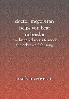 Doctor McGoveran Helps You Beat Nebraska: Two Hundred Verses to Mock the Nebraska Fight Song  by  Mark McGoveran