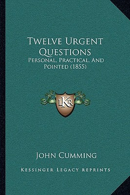 Twelve Urgent Questions: Personal, Practical, And Pointed (1855)  by  John Cumming