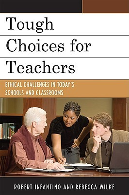 Tough Choices for Teachers: Ethical Challenges in Todays Schools and Classrooms Robert Infantino