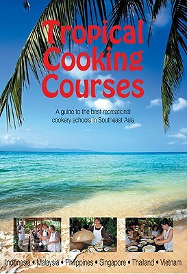 Southeast Asian Guide to Tropical Cooking Courses: A Guide to the Best Recreational Cookery Schools in Southeast Asia  by  Monsoon Books