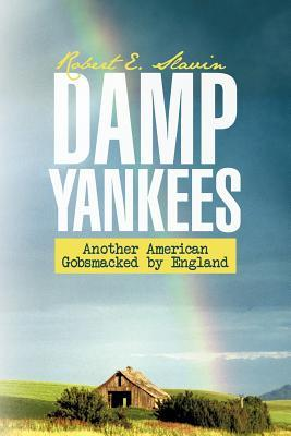Damp Yankees: (Another American Gobsmacked  by  England) by Robert E. Slavin