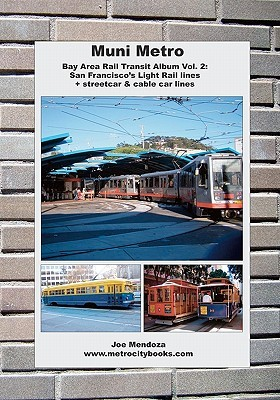 Muni Metro: Bay Area Rail Transit Album Vol. 2: San Franciscos Light Rail Lines + Streetcars & Cable Cars  by  Joe Mendoza