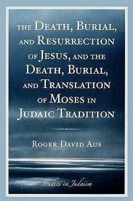 The Death, Burial, and Resurrection of Jesus and the Death, Burial, and Translation of Moses in Judaic Tradition  by  Roger David Aus
