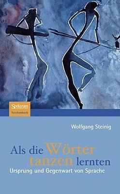 Als die Wörter tanzen lernten: Ursprung und Gegenwart von Sprache Wolfgang Steinig