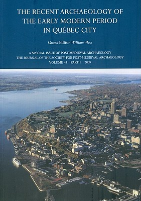 Recent Archaeology of the Early Modern Period in Quebec City: Post-Medieval Archaeology, Volume 43, Part 1(2009)  by  William Moss
