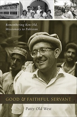 Good & Faithful Servant: Remembering Ken Old, Missionary to Pakistan  by  Patty Old West