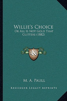 Willies Choice: Or All Is Not Gold That Glitters (1882)  by  M. A. Paull