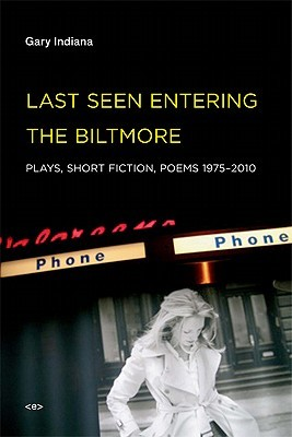 Last Seen Entering the Biltmore: Plays, Short Fiction, Poems 1975-2010  by  Gary Indiana