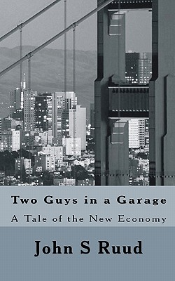 Two Guys in a Garage: A Tale of the New Economy John S. Ruud