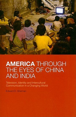 America Through the Eyes of China and India: Television, Identity, and Intercultural Communication in a Changing World Edward D. Sherman