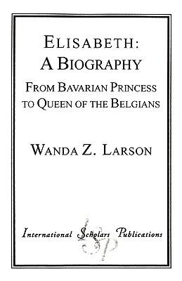 Elisabeth: A Biography: From Bavarian Princess to Queen of the Belgians  by  Wanda Z. Larson