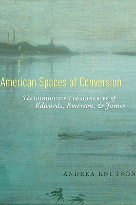 American Spaces of Conversion: The Conductive Imaginaries of Edwards, Emerson, and James  by  Andrea Knutson