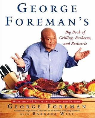 George Foremans Big Book Of Grilling Barbecue And Rotisserie: More than 75 Recipes for Family and Friends  by  George Foreman