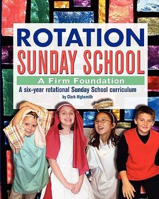 Rotation Sunday School: A Firm Foundation: A Six-Year Rotational Sunday School Curriculum  by  Clark Highsmith