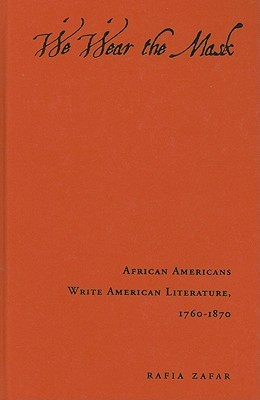 We Wear the Mask: African Americans Write American Literature, 1760-1870  by  Rafia Zafar