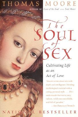 The Soul of Sex: Cultivating Life as an Act of Love Thomas Moore