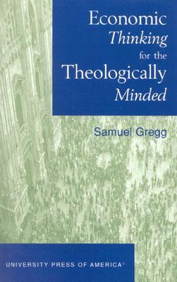 Economic Thinking for the Theologically Minded Samuel Gregg