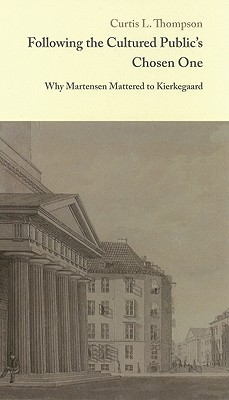 Following The Cultured Publics Chosen One: Why Martensen Mattered To Kierkegaard  by  Curtis L. Thompson