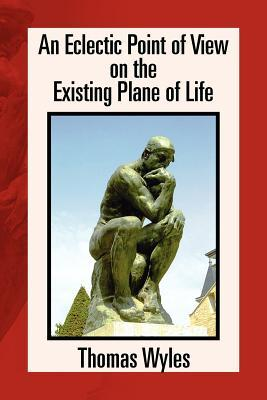 An Eclectic Point of View on the Existing Plane of Life  by  Thomas Wyles