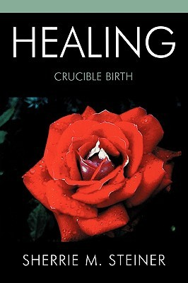 Healing: Crucible Birth Sherrie M. Steiner