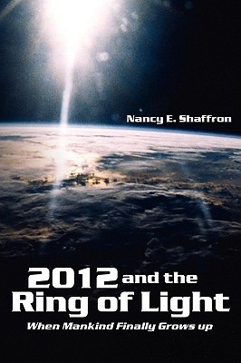 2012 and the Ring of Light: When Mankind Finally Grows Up  by  Nancy E. Shaffron