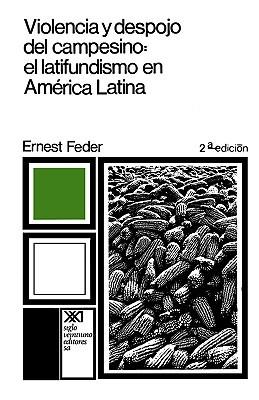 Violencia Y Despojo Del Campesino: Latifundismo Y ExplotaciÓn Capitalista En MÉxico Ernest Feder
