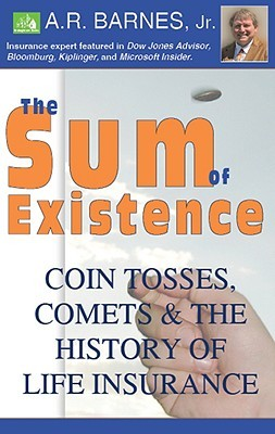 The Sum of Existence: Coin Tosses, Comets, & the History of Life Insurance  by  A.R. Barnes Jr.