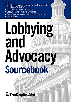 Lobbying and Advocacy Sourcebook: Lobbying Laws and Rules: The Honest Leadership and Open Government Act of 2007 (Hloga), Lobbying Disclosure ACT, Lobbying Disclosure ACT Guidance, Political Activity and the Federal Employee, Lobbyists and Interest G Thecapitol Net