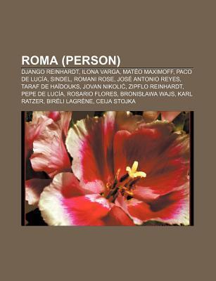 Roma (Person): Django Reinhardt, Ilona Varga, Mat O Maximoff, Paco de Luc A, Sindel, Romani Rose, Jos Antonio Reyes, Taraf de Ha Douk Books LLC
