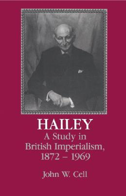 Hailey: A Study in British Imperialism, 1872 1969 John W. Cell