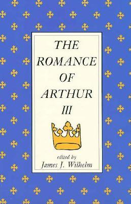 The Romance Of Arthur III: Works From Russia To Spain, Norway To Italy  by  James J. Wilhelm