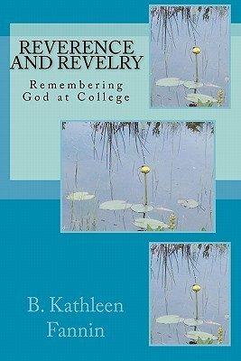 Reverence and Revelry: Remembering God at College  by  B. Kathleen Fannin