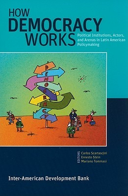 How Democracy Works: Political Institutions, Actors, and Arenas in Latin American Policymaking Carlos Scartascini
