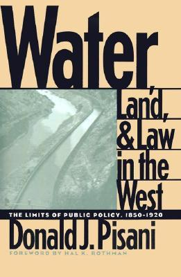 Water, Land, and Law in the West: The Limits of Public Policy, 1850-1920  by  Donald J. Pisani