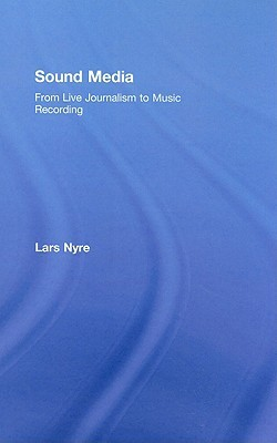 Sound Media: From Live Journalism To Music Recording  by  Lars Nyre