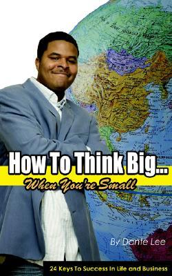How To Think Big...  When Youre Small  by  Dante Lee