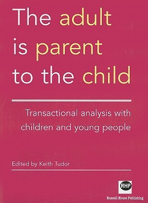 The Adult Is Parent to the Child: Transactional Analysis with Chidren and Young People  by  Keith Tudor