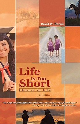 Life Is Too Short: Choices in Life (2nd Edition)  by  David W. Dorris