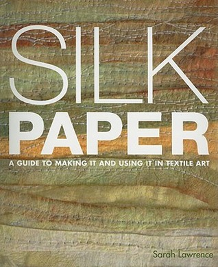 Silk Paper: A Guide to Making It and Using It in Textile Art Sarah Lawrence