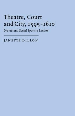 Theatre, Court And City, 1595 1610: Drama And Social Space In London  by  Janette Dillon