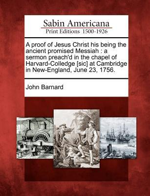 A Proof of Jesus Christ His Being the Ancient Promised Messiah: A Sermon Preachd in the Chapel of Harvard-Colledge [Sic] at Cambridge in New-England, June 23, 1756. John Barnard
