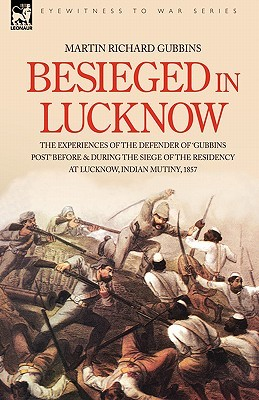 Besieged in Lucknow - The Experiences of the Defender of Gubbins Post Before and During the Seige of the Residency at Lucknow, Indian Mutiny 1857 Martin Richard Gubbins