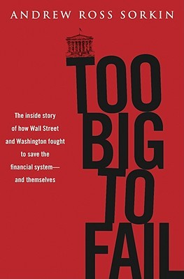 Too Big to Fail: The Inside Story of How Wall Street and Washington Fought to Save the Financial System from Crisis — and Themselves (2009) by Andrew Ross Sorkin
