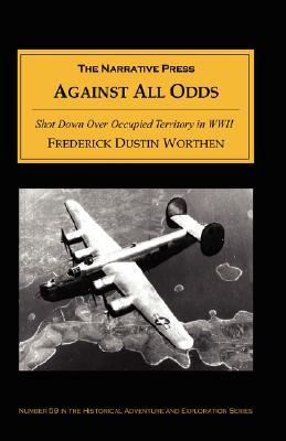 Against All Odds: Shot Down Over Occupied Territory in WWII  by  Frederick D. Worthen