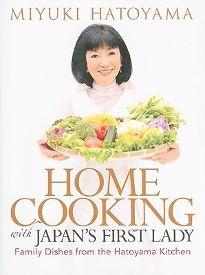 Home Cooking with Japans First Lady: Family Dishes from the Hatoyama Kitchen  by  Miyuki Hatoyama