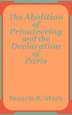 The Abolition of Privateering and the Declaration of Paris  by  Francis R. Stark